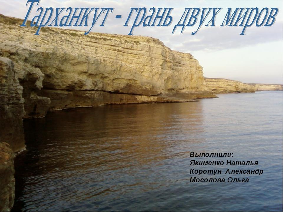 Выполнили: Якименко Наталья Коротун Александр Мосолова Ольга