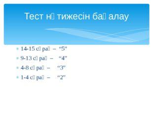 """14-15 сұрақ – """"5"""" 9-13 сұрақ – """"4"""" 4-8 сұрақ – """"3"""" 1-4 сұрақ – """"2"""" Тест нәтиж"""