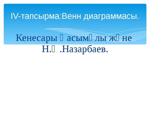 Кенесары Қасымұлы және Н.Ә.Назарбаев. ІV-тапсырма:Венн диаграммасы.