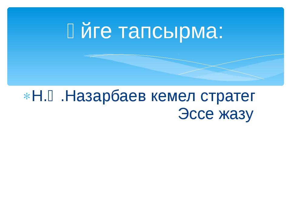 Н.Ә.Назарбаев кемел стратег Эссе жазу Үйге тапсырма: