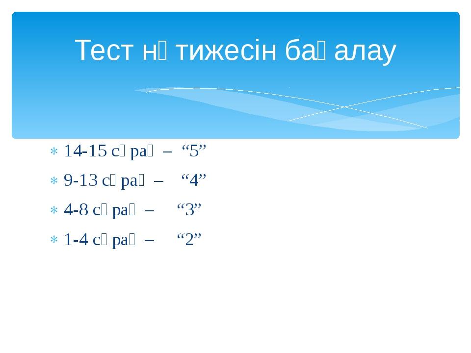 """14-15 сұрақ – """"5"""" 9-13 сұрақ – """"4"""" 4-8 сұрақ – """"3"""" 1-4 сұрақ – """"2"""" Тест нәтиж..."""