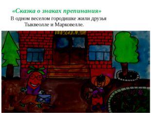 «Сказка о знаках препинания» В одном веселом городишке жили друзья Тыквеолле