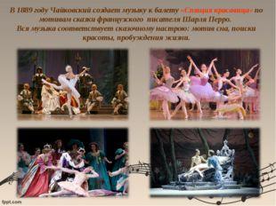 В 1889 году Чайковский создает музыку к балету «Спящая красавица» по мотивам