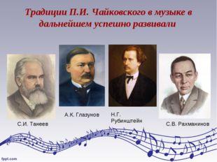 Традиции П.И. Чайковского в музыке в дальнейшем успешно развивали А.К. Глазун