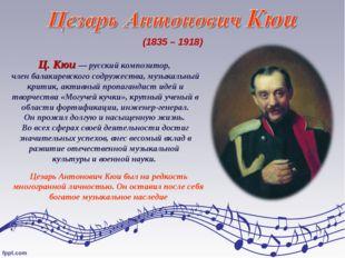 (1835 – 1918) Ц. Кюи — русский композитор, член балакиревского содружества, м