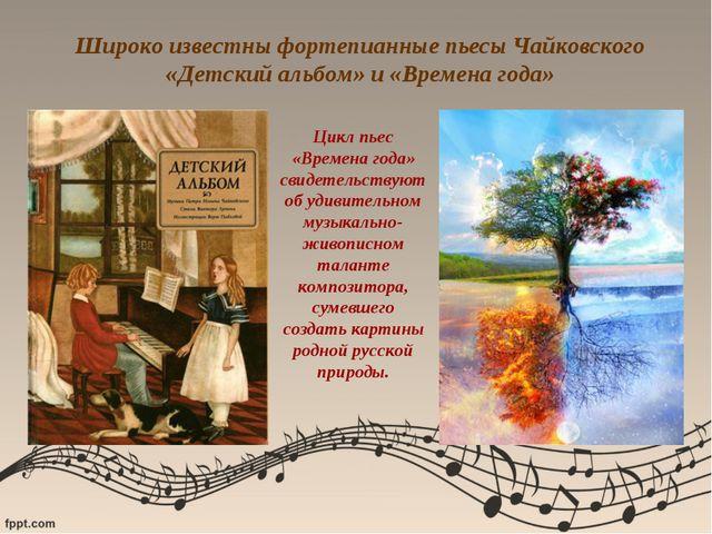 Широко известны фортепианные пьесы Чайковского «Детский альбом» и «Времена го...