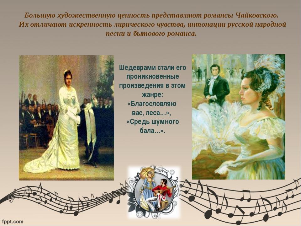 Большую художественную ценность представляют романсы Чайковского. Их отличают...