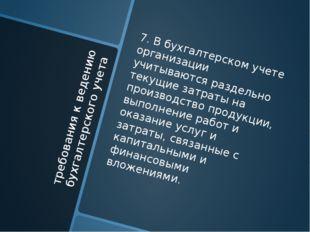 требования к ведению бухгалтерского учета 7. В бухгалтерском учете организаци