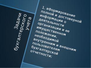 Задачи бухгалтерского учета 1. яФормирование полной и достоверной информации