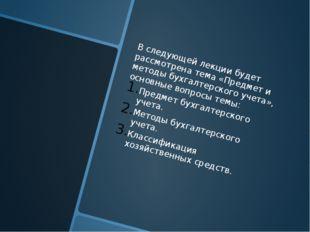 В следующей лекции будет рассмотрена тема «Предмет и методы бухгалтерского у