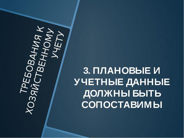 ТРЕБОВАНИЯ К ХОЗЯЙСТВЕННОМУ УЧЕТУ 3. ПЛАНОВЫЕ И УЧЕТНЫЕ ДАННЫЕ ДОЛЖНЫ БЫТЬ СО...