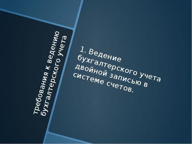 требования к ведению бухгалтерского учета 1. Ведение бухгалтерского учета дво...