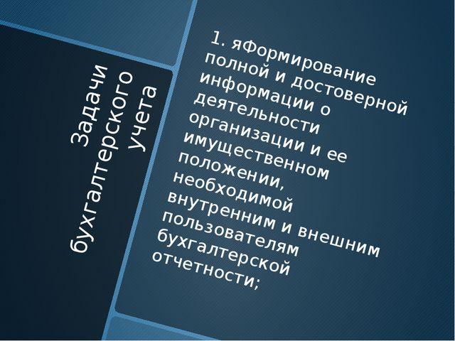 Задачи бухгалтерского учета 1. яФормирование полной и достоверной информации...