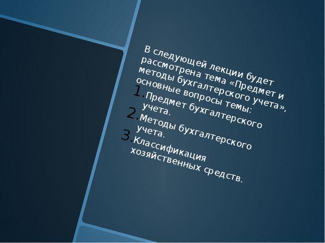 В следующей лекции будет рассмотрена тема «Предмет и методы бухгалтерского у...