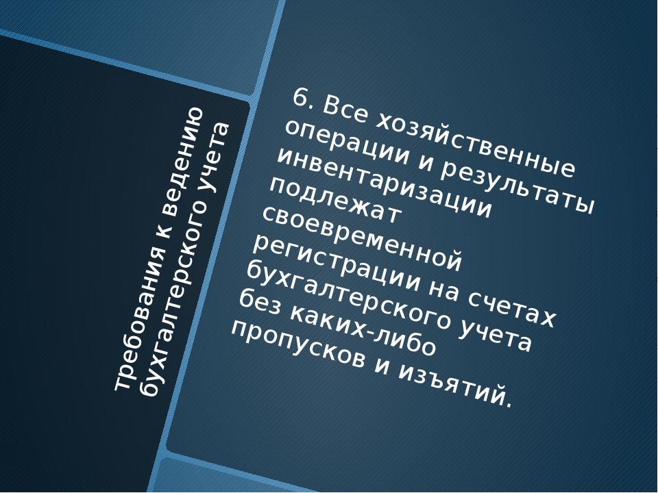 требования к ведению бухгалтерского учета 6. Все хозяйственные операции и рез...