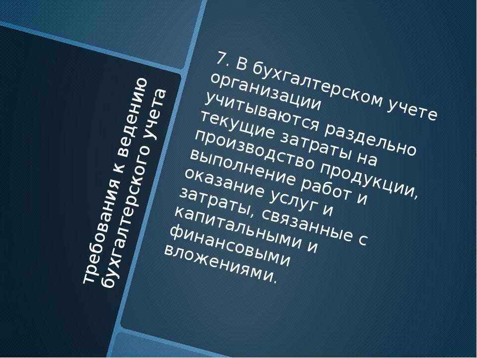 требования к ведению бухгалтерского учета 7. В бухгалтерском учете организаци...