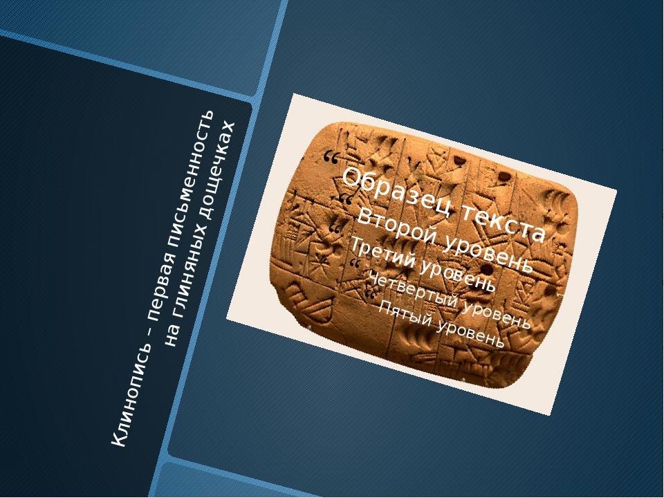 Клинопись – первая письменность на глиняных дощечках