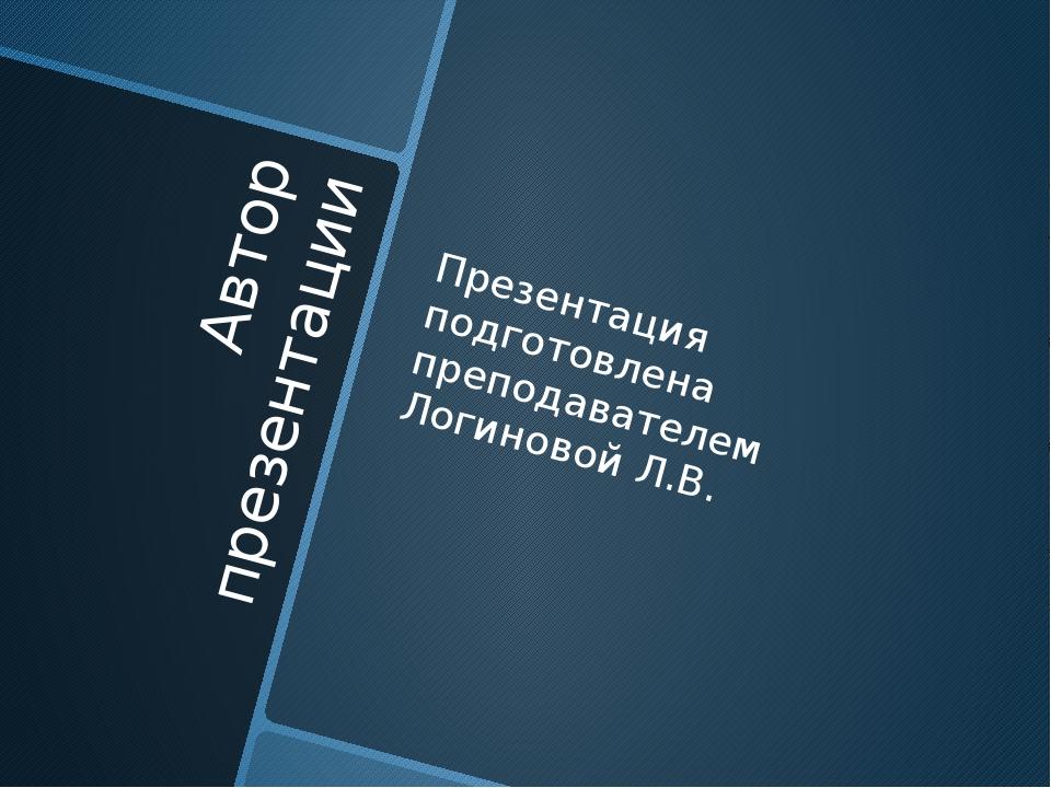 Автор презентации Презентация подготовлена преподавателем Логиновой Л.В.