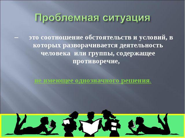 – это соотношение обстоятельств и условий, в которых разворачивается деятельн...