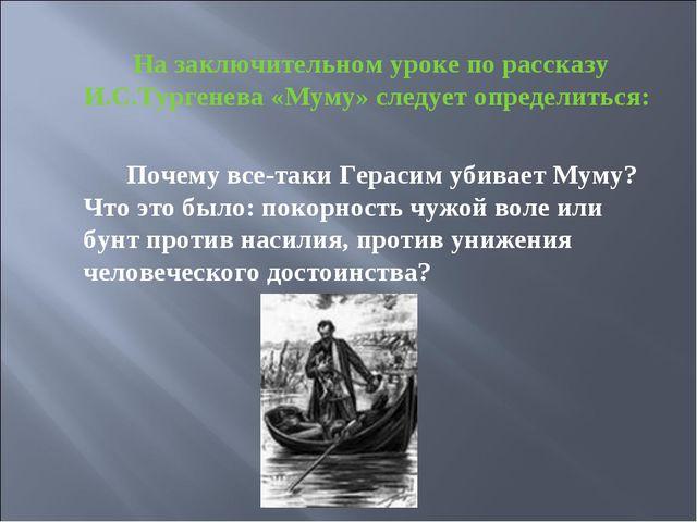 На заключительном уроке по рассказу И.С.Тургенева «Муму» следует определитьс...