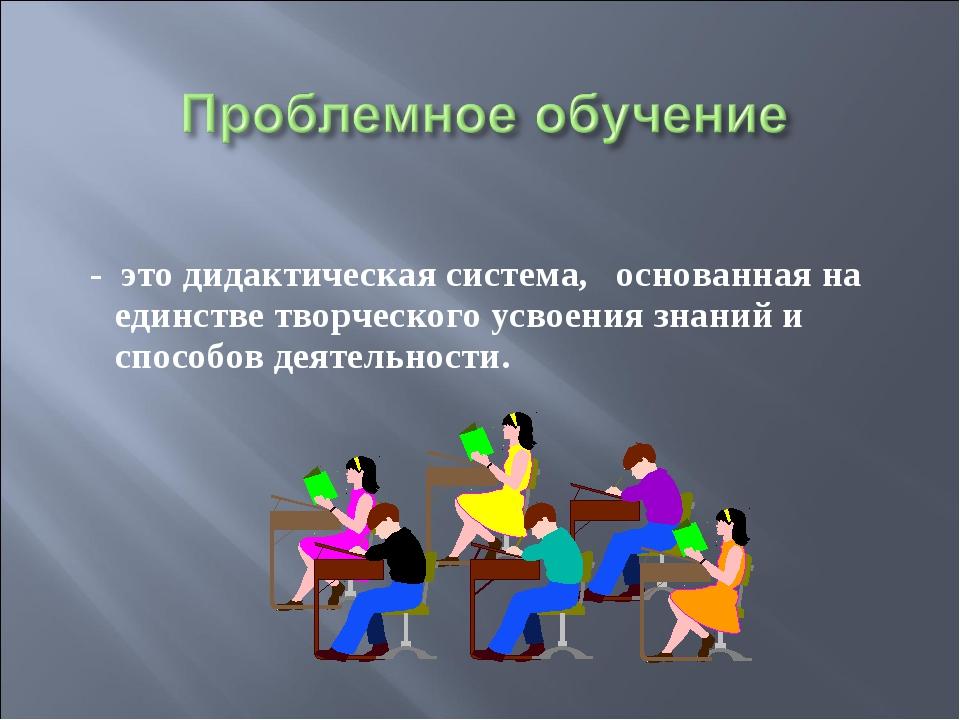 - это дидактическая система, основанная на единстве творческого усвоения зна...