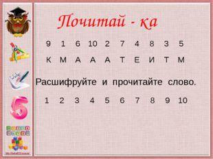 Почитай - ка Расшифруйте и прочитайте слово. 9 1 6 10 2 7 4 8 3 5 К М А А А Т