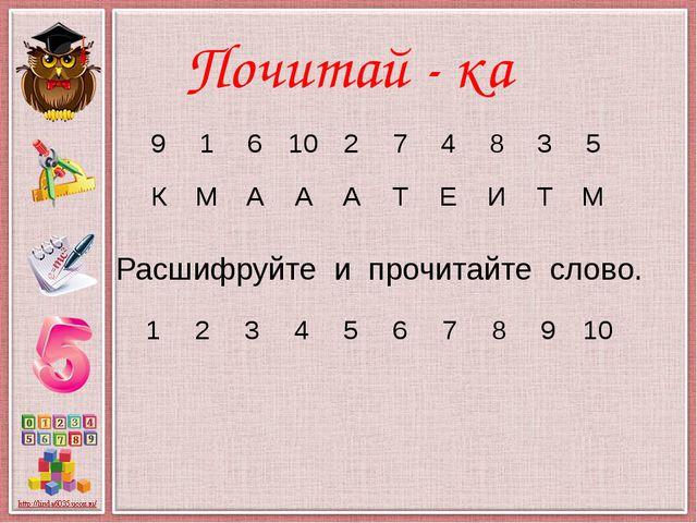 Почитай - ка Расшифруйте и прочитайте слово. 9 1 6 10 2 7 4 8 3 5 К М А А А Т...