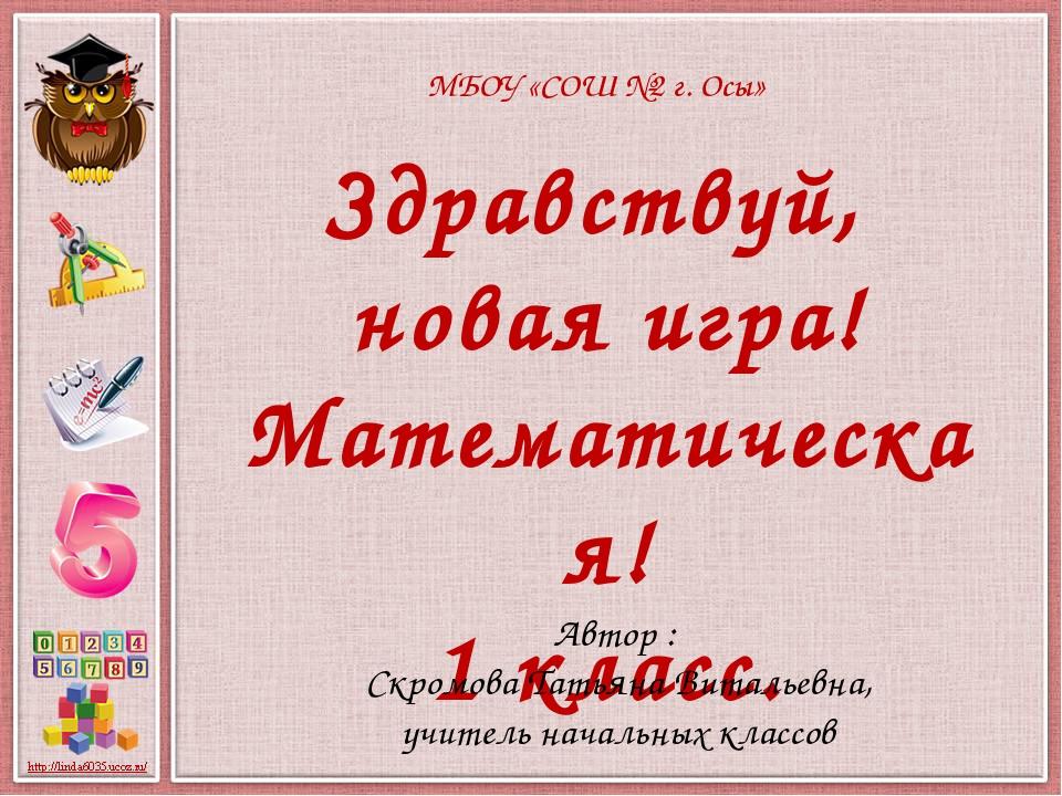 МБОУ «СОШ №2 г. Осы» Здравствуй, новая игра! Математическая! 1 класс. Автор :...