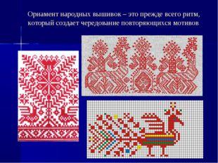 Орнамент народных вышивок – это прежде всего ритм, который создает чередовани