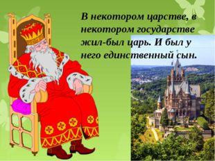 В некотором царстве, в некотором государстве жил‑был царь. И был у него единс
