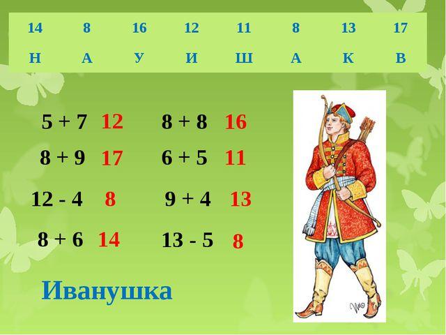 5 + 7 8 + 9 12 - 4 8 + 6 8 + 8 6 + 5 9 + 4 13 - 5 12 17 8 14 16 11 13 8 Ивану...