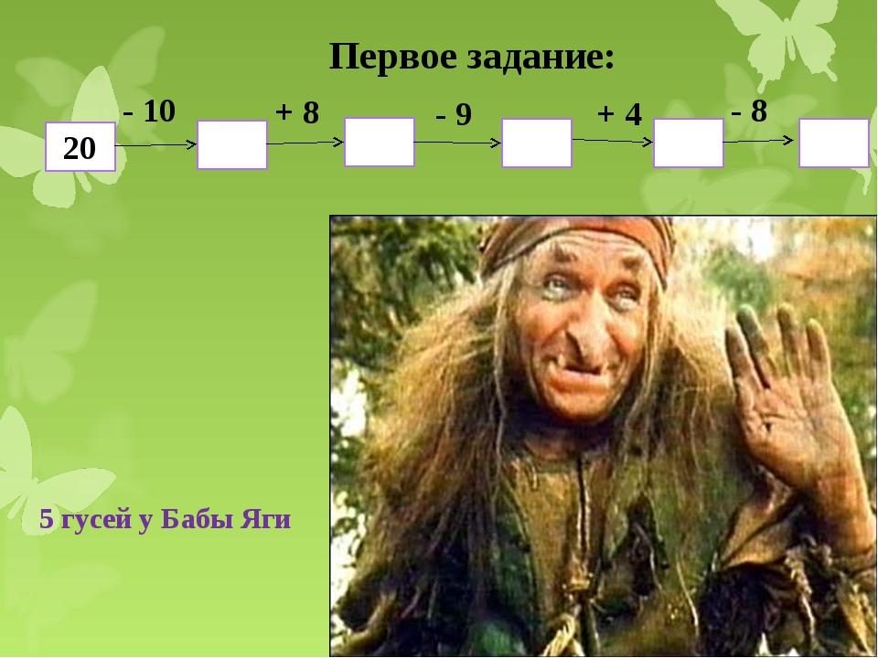 Первое задание: 20 10 9 18 13 5 - 10 + 8 - 9 + 4 - 8 5 гусей у Бабы Яги