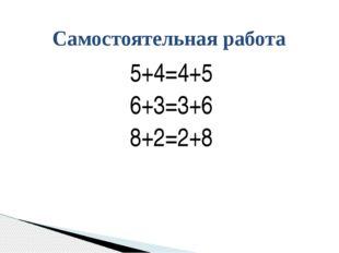 5+4=4+5 6+3=3+6 8+2=2+8 Самостоятельная работа