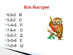 6-3=3 М 5-3=2 О 1+4=5 Л 7-3=4 О 5+2=7 Д 3+3=6 Е 7+2=9 Ц! Кто быстрее