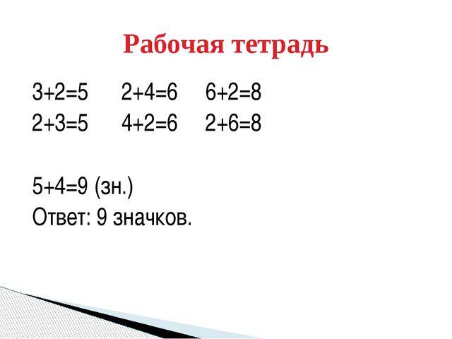3+2=5 2+4=6 6+2=8 2+3=5 4+2=6 2+6=8 5+4=9 (зн.) Ответ: 9 значков. Рабочая тет...