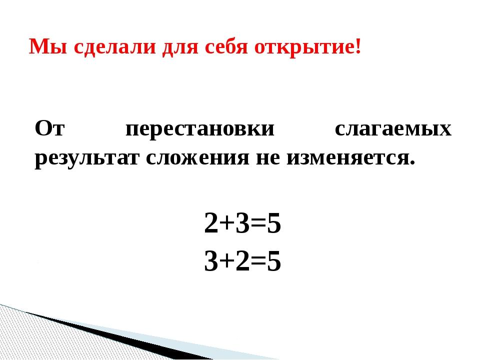 От перестановки слагаемых результат сложения не изменяется. 2+3=5 3+2=5 Мы с...