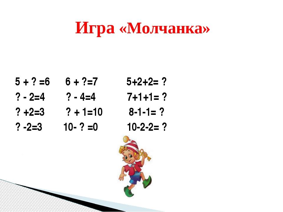 5 + ? =6 6 + ?=7 5+2+2= ? ? - 2=4 ? - 4=4 7+1+1= ? ? +2=3 ? + 1=10 8-1-1= ? ?...