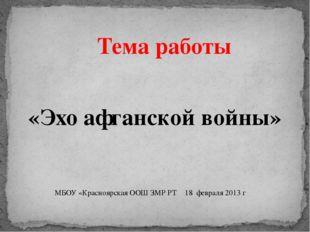 «Эхо афганской войны» Тема работы МБОУ «Красноярская ООШ ЗМР РТ 18 февраля 2