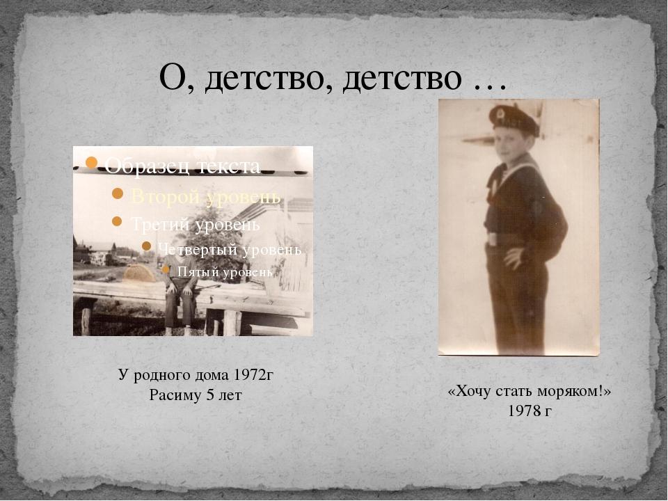 О, детство, детство … У родного дома 1972г Расиму 5 лет «Хочу стать моряком!»...