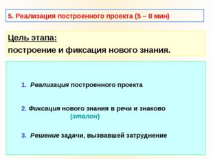 5. Реализация построенного проекта (5 – 8 мин) Цель этапа: построение и фикса