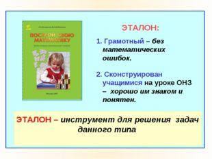 ЭТАЛОН: 1. Грамотный – без математических ошибок. 2. Сконструирован учащимис