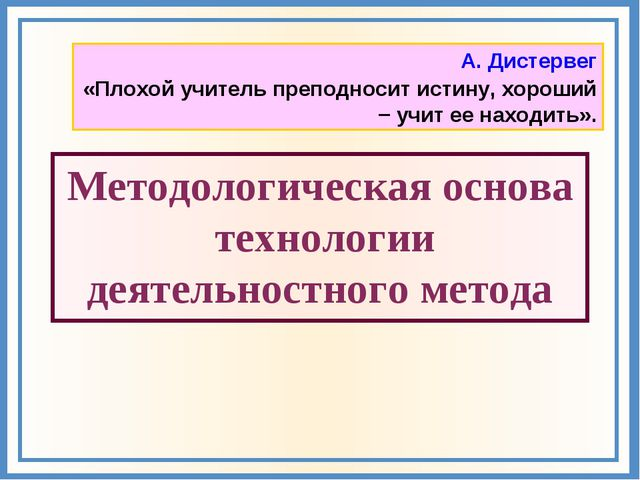 А. Дистервег «Плохой учитель преподносит истину, хороший − учит ее находить»....