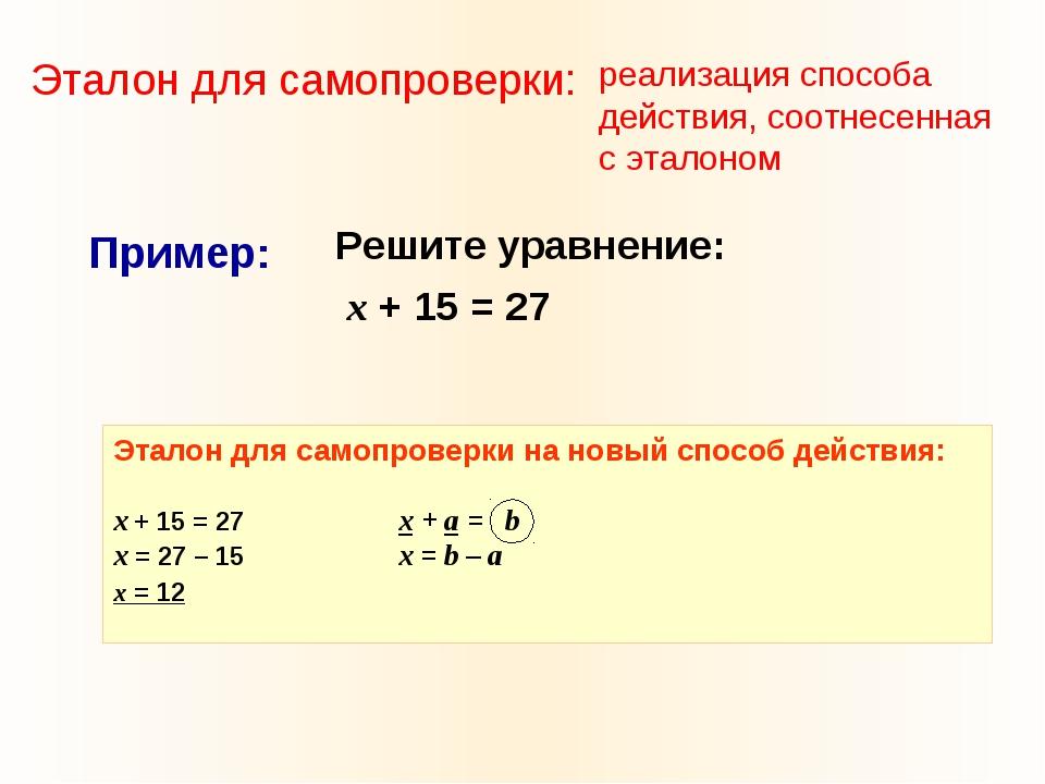 Решите уравнение: х + 15 = 27 Пример: Эталон для самопроверки на новый спосо...