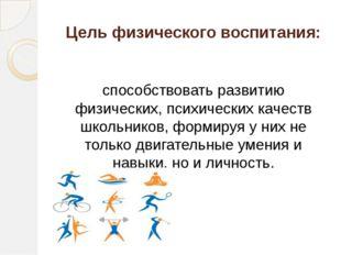 Цель физического воспитания: способствовать развитию физических, психических