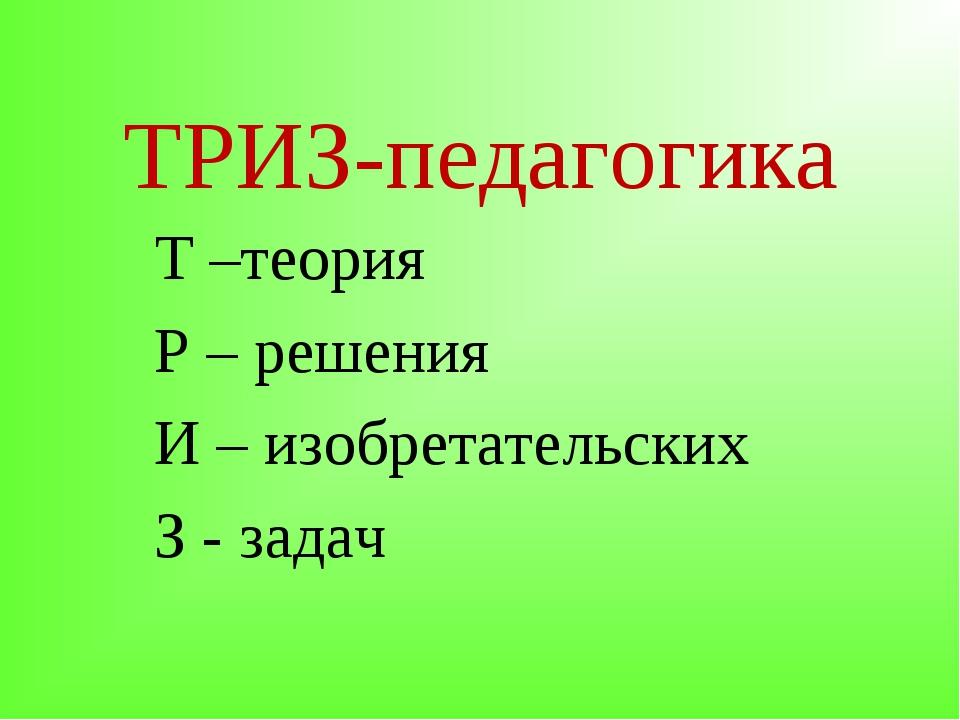 ТРИЗ-педагогика Т –теория Р – решения И – изобретательских З - задач
