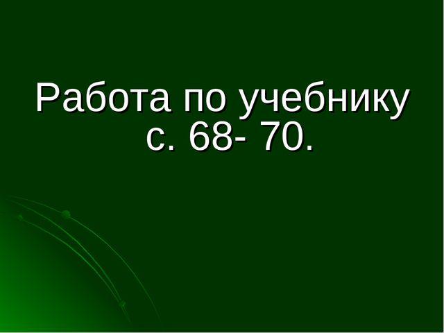 Работа по учебнику с. 68- 70.
