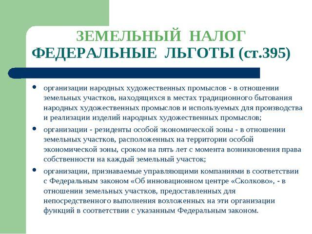 ЗЕМЕЛЬНЫЙ НАЛОГ ФЕДЕРАЛЬНЫЕ ЛЬГОТЫ (ст.395) организации народных художественн...