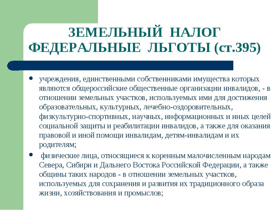 ЗЕМЕЛЬНЫЙ НАЛОГ ФЕДЕРАЛЬНЫЕ ЛЬГОТЫ (ст.395) учреждения, единственными собстве...