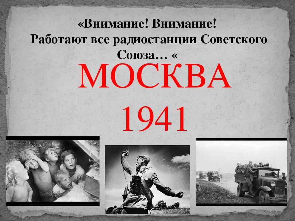 МОСКВА 1941 «Внимание! Внимание! Работают все радиостанции Советского Союза… «