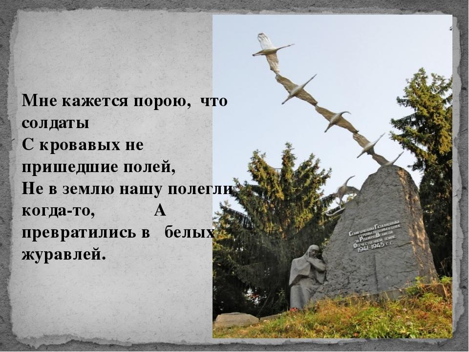 Мне кажется порою, что солдаты С кровавых не пришедшие полей, Не в землю нашу...